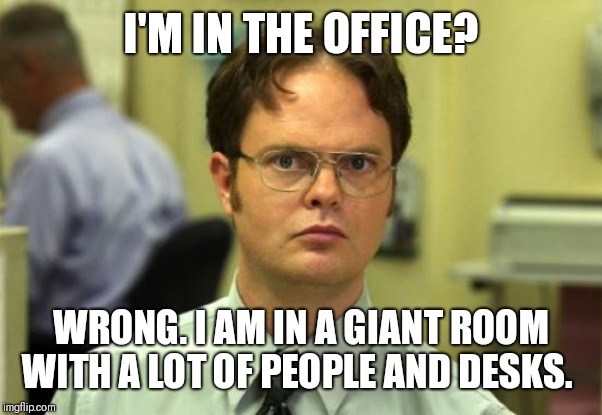 The boss, Mike is the one who has an office. The rest just share a workplace room | I'M IN THE OFFICE? WRONG. I AM IN A GIANT ROOM WITH A LOT OF PEOPLE AND DESKS. | image tagged in memes,dwight schrute | made w/ Imgflip meme maker