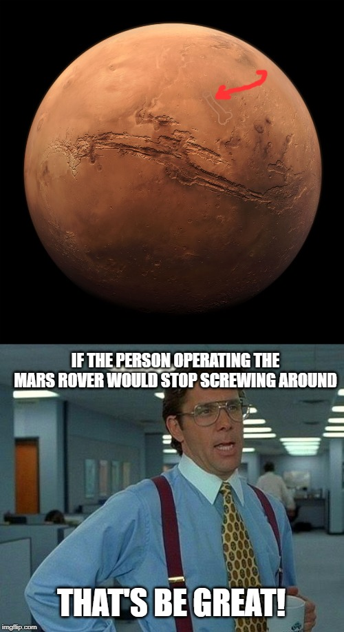 Shenanigans on Mars | THAT'S BE GREAT! IF THE PERSON OPERATING THE MARS ROVER WOULD STOP SCREWING AROUND | image tagged in memes,that would be great,mars,funny,funny memes | made w/ Imgflip meme maker