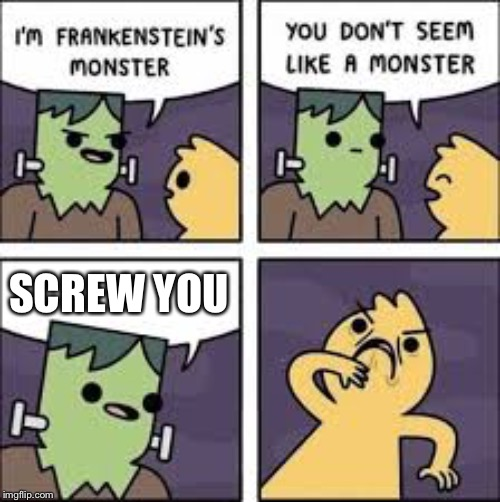 Back off | SCREW YOU | image tagged in frankenstein,memes,comeback | made w/ Imgflip meme maker