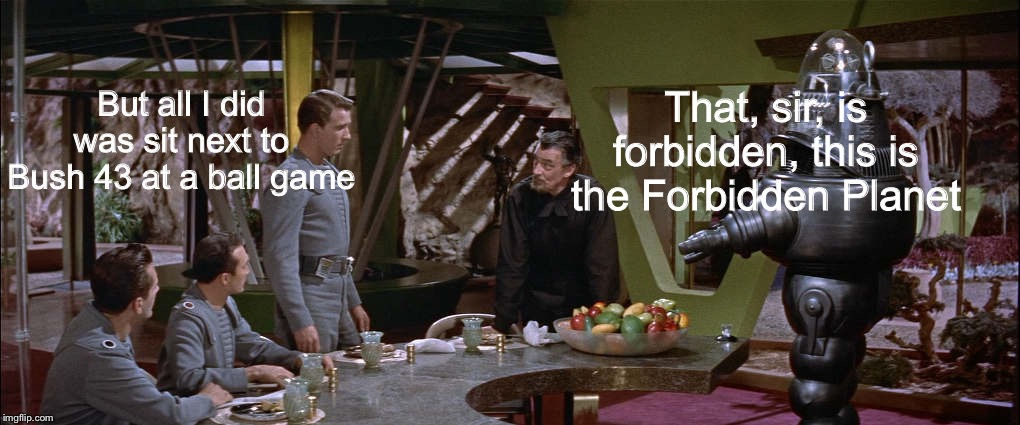 When a famous, gay, liberal is friends with Bush 43 | But all I did was sit next to Bush 43 at a ball game That, sir, is forbidden, this is the Forbidden Planet | image tagged in the forbidden planet,ellen degeneres,george bush,liberal intolerance,political meme | made w/ Imgflip meme maker