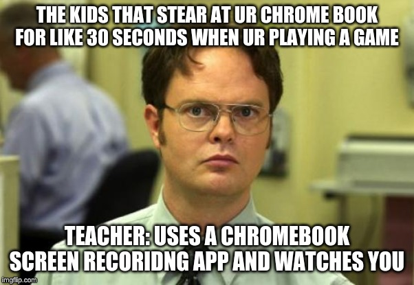 Dwight Schrute | THE KIDS THAT STEAR AT UR CHROME BOOK FOR LIKE 30 SECONDS WHEN UR PLAYING A GAME TEACHER: USES A CHROMEBOOK SCREEN RECORIDNG APP AND WATCHES | image tagged in memes,dwight schrute | made w/ Imgflip meme maker