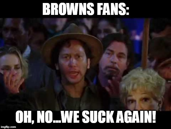 BROWNS FANS: OH, NO...WE SUCK AGAIN! | image tagged in waterboy we suck again | made w/ Imgflip meme maker