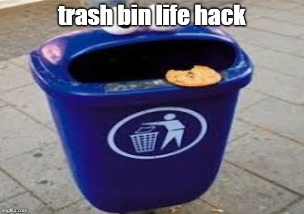 trash bin life hack | image tagged in cookie monster,trash can | made w/ Imgflip meme maker