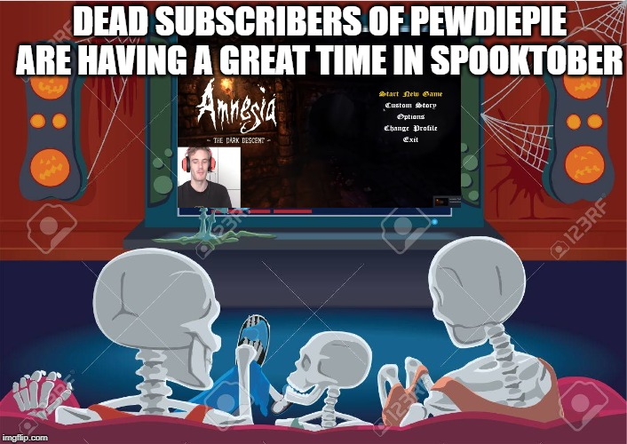 DEAD SUBSCRIBERS OF PEWDIEPIE ARE HAVING A GREAT TIME IN SPOOKTOBER | image tagged in pewdiepie,spooktober | made w/ Imgflip meme maker
