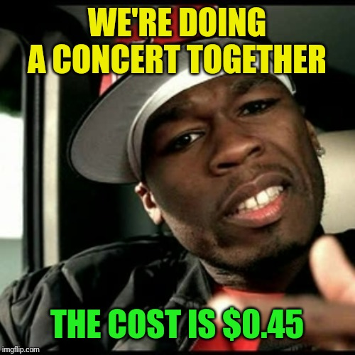 50 cent  | WE'RE DOING A CONCERT TOGETHER THE COST IS $0.45 | image tagged in 50 cent | made w/ Imgflip meme maker