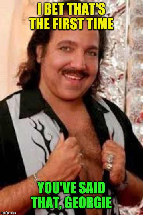 Ron Jeremy | I BET THAT'S THE FIRST TIME YOU'VE SAID THAT, GEORGIE | image tagged in ron jeremy | made w/ Imgflip meme maker
