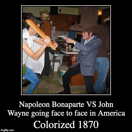 The biggest fight in the wild west | Colorized 1870 | Napoleon Bonaparte VS John Wayne going face to face in America | image tagged in funny,demotivationals,memes,colorized,john wayne,napoleon bonaparte | made w/ Imgflip demotivational maker