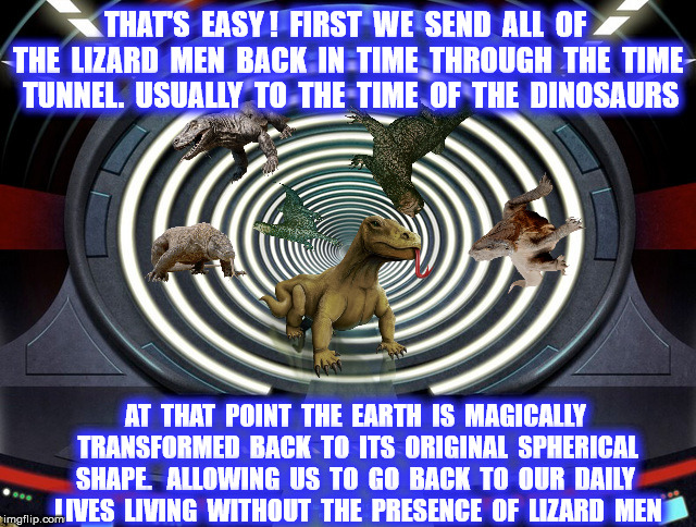THAT'S  EASY !  FIRST  WE  SEND  ALL  OF  THE  LIZARD  MEN  BACK  IN  TIME  THROUGH  THE  TIME  TUNNEL.  USUALLY  TO  THE  TIME  OF  THE  DI | made w/ Imgflip meme maker