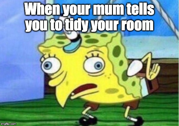 Mocking Spongebob Meme | When your mum tells you to tidy your room | image tagged in memes,mocking spongebob | made w/ Imgflip meme maker