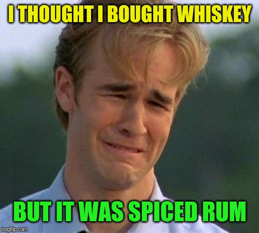 Functional alcoholic problems | I THOUGHT I BOUGHT WHISKEY BUT IT WAS SPICED RUM | image tagged in memes,1990s first world problems,whiskey,rum,angry feminist,alcoholic | made w/ Imgflip meme maker