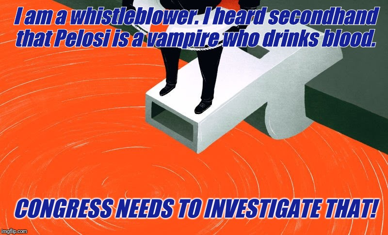 I am a whistleblower. I heard secondhand that Pelosi is a vampire who drinks blood. CONGRESS NEEDS TO INVESTIGATE THAT! | image tagged in whistleblower | made w/ Imgflip meme maker