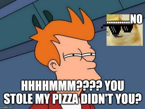 Futurama Fry Meme | ...........NO HHHHMMM???? YOU STOLE MY PIZZA DIDN'T YOU? | image tagged in memes,futurama fry | made w/ Imgflip meme maker