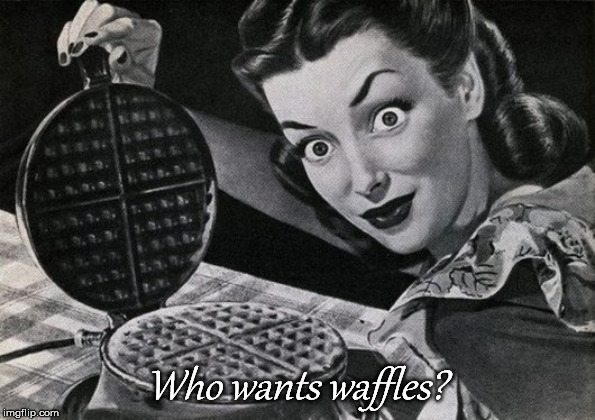 Who wants waffles? | image tagged in waffles,creepy,housewife | made w/ Imgflip meme maker