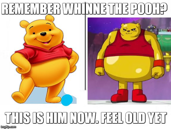 Feel old yet | REMEMBER WHINNE THE POOH? THIS IS HIM NOW. FEEL OLD YET | image tagged in feel old yet | made w/ Imgflip meme maker
