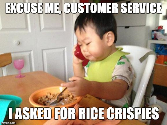 No Bullshit Business Baby |  EXCUSE ME, CUSTOMER SERVICE; I ASKED FOR RICE CRISPIES | image tagged in memes,no bullshit business baby | made w/ Imgflip meme maker