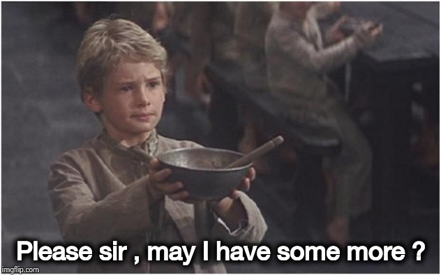 Oliver Twist Please Sir | Please sir , may I have some more ? | image tagged in oliver twist please sir | made w/ Imgflip meme maker