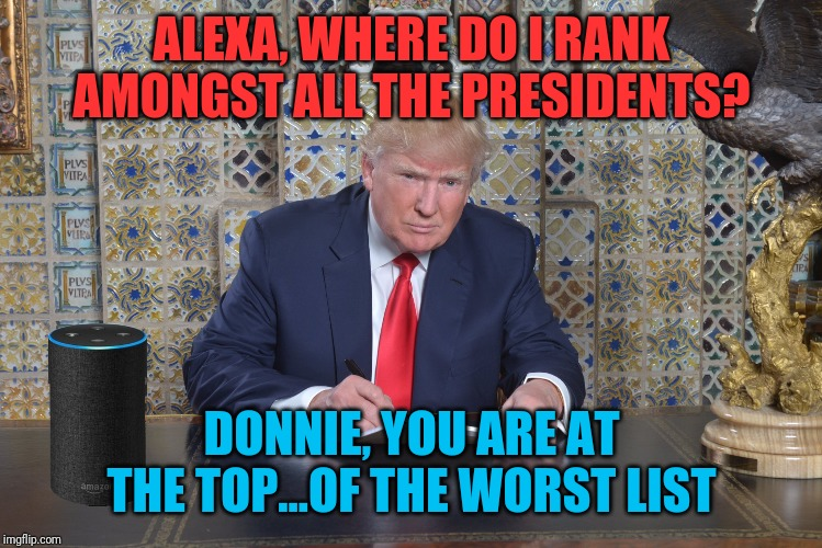Alexa's AI is getting better all the time | ALEXA, WHERE DO I RANK AMONGST ALL THE PRESIDENTS? DONNIE, YOU ARE AT THE TOP...OF THE WORST LIST | image tagged in trump desk | made w/ Imgflip meme maker