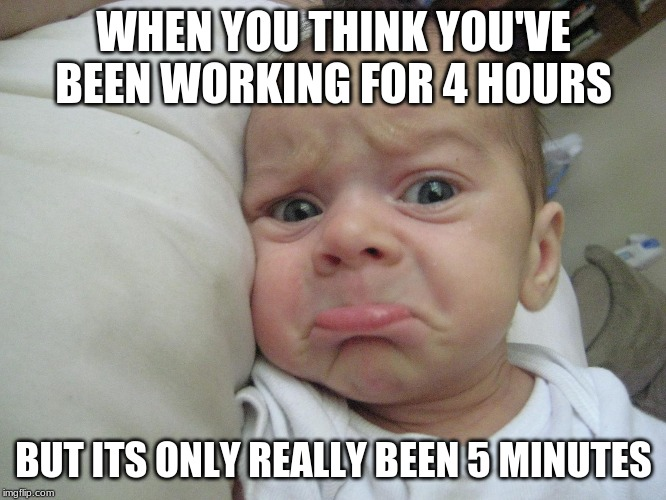 Sad baby | WHEN YOU THINK YOU'VE BEEN WORKING FOR 4 HOURS BUT ITS ONLY REALLY BEEN 5 MINUTES | image tagged in memes | made w/ Imgflip meme maker