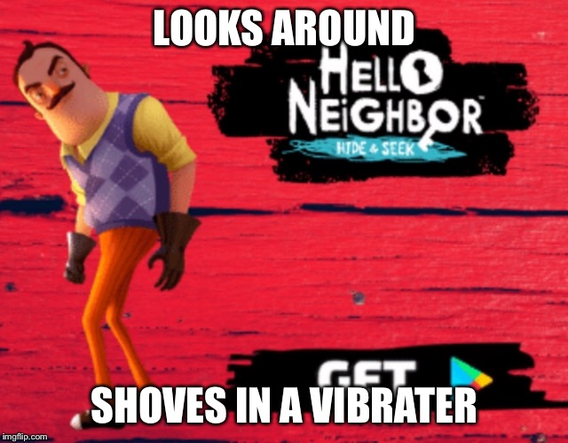 Wat |  LOOKS AROUND; SHOVES IN A VIBRATER | image tagged in hello,neighbor,xd | made w/ Imgflip meme maker