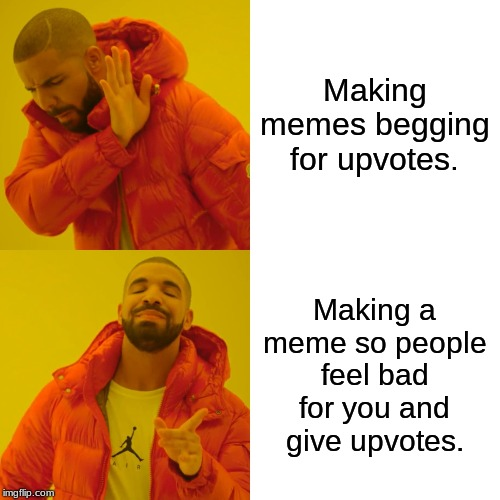 Drake Hotline Bling Meme | Making memes begging for upvotes. Making a meme so people feel bad for you and give upvotes. | image tagged in memes,drake hotline bling | made w/ Imgflip meme maker