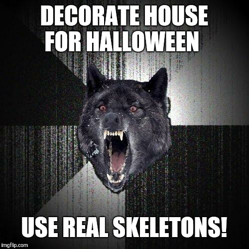 Talk about bone-chilling. | DECORATE HOUSE FOR HALLOWEEN USE REAL SKELETONS! | image tagged in memes,insanity wolf,halloween,decorating | made w/ Imgflip meme maker