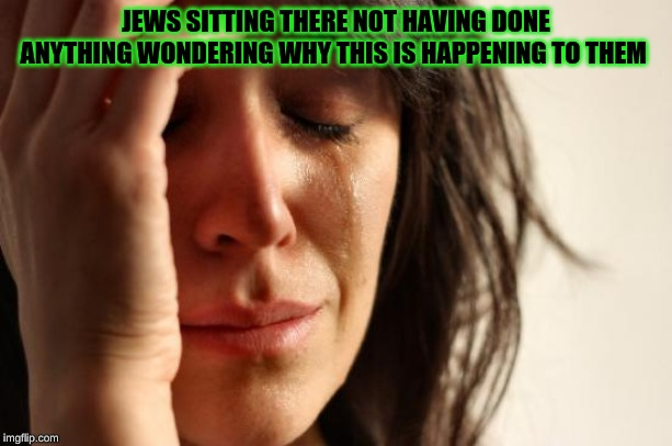 First World Problems Meme | JEWS SITTING THERE NOT HAVING DONE ANYTHING WONDERING WHY THIS IS HAPPENING TO THEM | image tagged in memes,first world problems | made w/ Imgflip meme maker