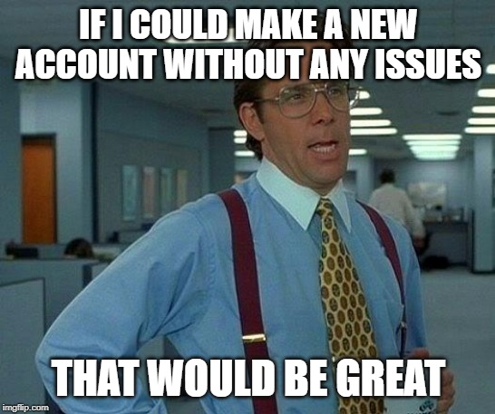 That Would Be Great Meme | IF I COULD MAKE A NEW ACCOUNT WITHOUT ANY ISSUES THAT WOULD BE GREAT | image tagged in memes,that would be great | made w/ Imgflip meme maker