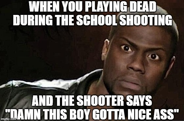 "Hold up |  WHEN YOU PLAYING DEAD DURING THE SCHOOL SHOOTING; AND THE SHOOTER SAYS ""DAMN THIS BOY GOTTA NICE ASS"" 