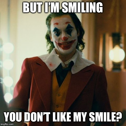 Joaquin Joker | BUT I'M SMILING YOU DON'T LIKE MY SMILE? | image tagged in joaquin joker | made w/ Imgflip meme maker