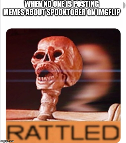 Spooktober is finally here | WHEN NO ONE IS POSTING MEMES ABOUT SPOOKTOBER ON IMGFLIP | image tagged in skeleton,spooktober | made w/ Imgflip meme maker