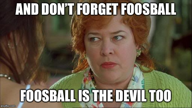 Waterboy Kathy Bates Devil | AND DON'T FORGET FOOSBALL FOOSBALL IS THE DEVIL TOO | image tagged in waterboy kathy bates devil | made w/ Imgflip meme maker