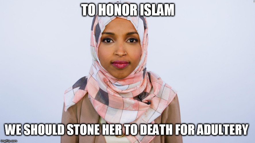 Ilhan Omar | TO HONOR ISLAM WE SHOULD STONE HER TO DEATH FOR ADULTERY | image tagged in ilhan omar | made w/ Imgflip meme maker