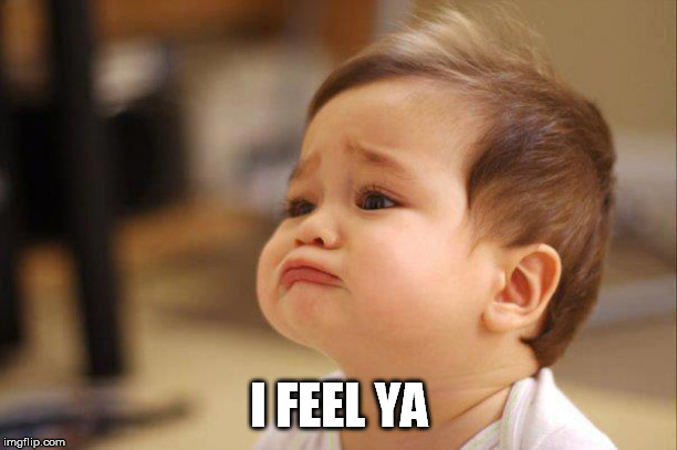 Cute Sad Baby | I FEEL YA | image tagged in cute sad baby | made w/ Imgflip meme maker
