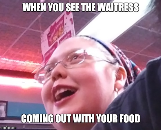 Ooooooo | WHEN YOU SEE THE WAITRESS COMING OUT WITH YOUR FOOD | image tagged in ooooooo | made w/ Imgflip meme maker