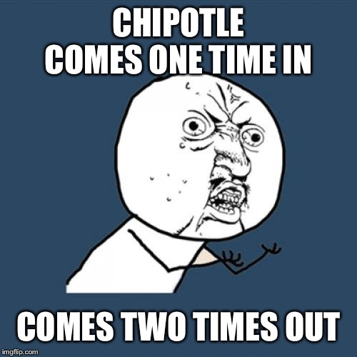 Y U No Meme | CHIPOTLE COMES ONE TIME IN COMES TWO TIMES OUT | image tagged in memes,y u no | made w/ Imgflip meme maker