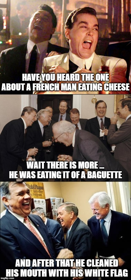Only non French will get how funny this is | HAVE YOU HEARD THE ONE ABOUT A FRENCH MAN EATING CHEESE WAIT THERE IS MORE ... HE WAS EATING IT OF A BAGUETTE AND AFTER THAT HE CLEANED HIS  | image tagged in french | made w/ Imgflip meme maker