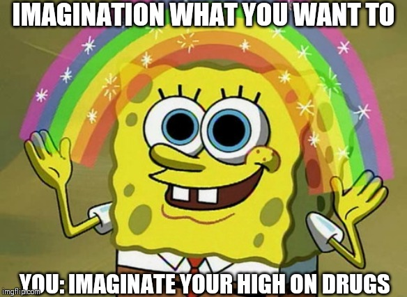 Imagination Spongebob | IMAGINATION WHAT YOU WANT TO YOU: IMAGINATE YOUR HIGH ON DRUGS | image tagged in memes,imagination spongebob | made w/ Imgflip meme maker