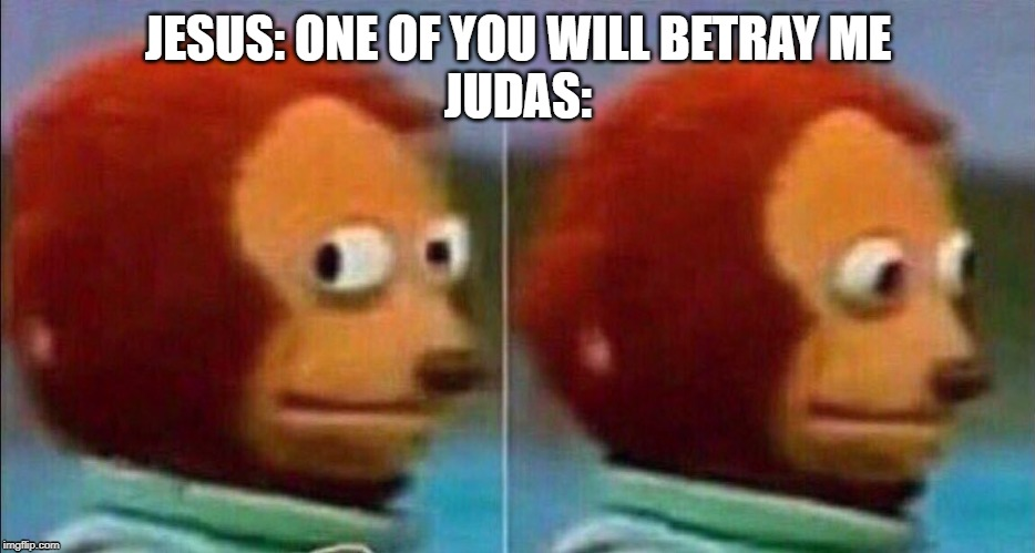 Monkey looking away | JESUS: ONE OF YOU WILL BETRAY ME  JUDAS: | image tagged in monkey looking away | made w/ Imgflip meme maker