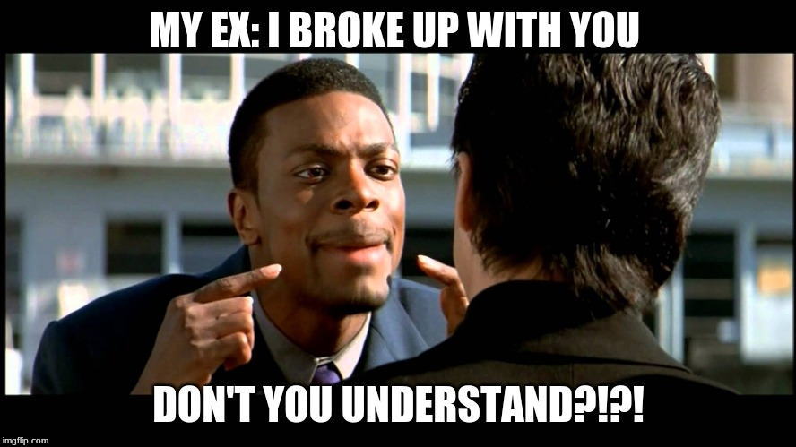 MY EX: I BROKE UP WITH YOU DON'T YOU UNDERSTAND?!?! | image tagged in rush hour understand | made w/ Imgflip meme maker