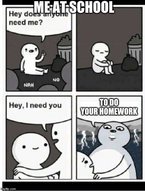 Hey does anyone need me | ME AT SCHOOL TO DO YOUR HOMEWORK | image tagged in hey does anyone need me | made w/ Imgflip meme maker