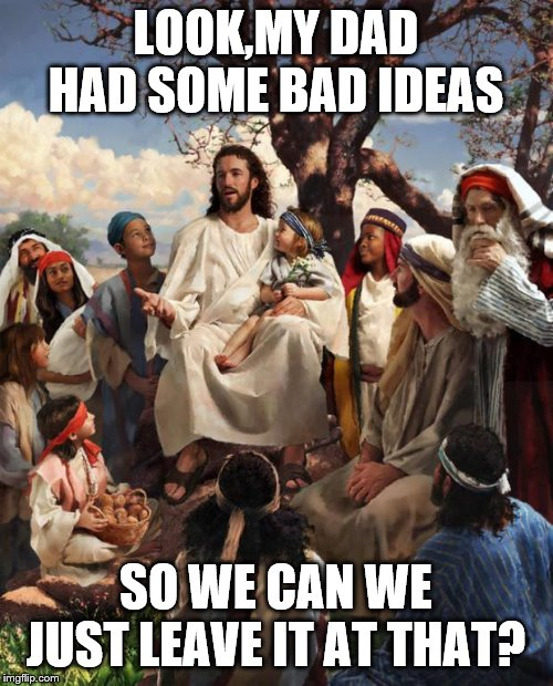 Story Time Jesus | LOOK,MY DAD HAD SOME BAD IDEAS SO WE CAN WE JUST LEAVE IT AT THAT? | image tagged in story time jesus | made w/ Imgflip meme maker