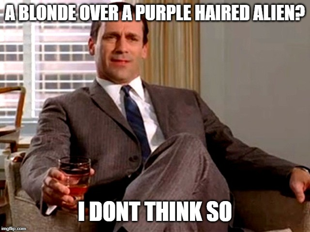Don Draper | A BLONDE OVER A PURPLE HAIRED ALIEN? I DONT THINK SO | image tagged in don draper | made w/ Imgflip meme maker