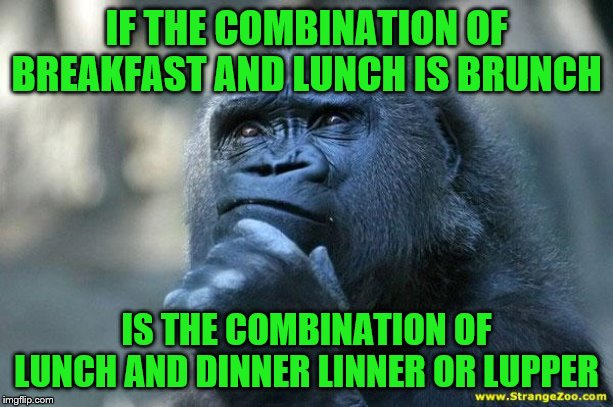 Deep Thoughts |  IF THE COMBINATION OF BREAKFAST AND LUNCH IS BRUNCH; IS THE COMBINATION OF LUNCH AND DINNER LINNER OR LUPPER | image tagged in deep thoughts | made w/ Imgflip meme maker