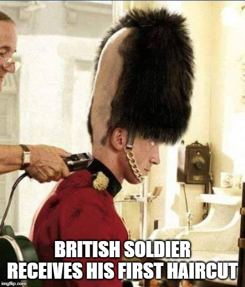 brit soldier | BRITISH SOLDIER RECEIVES HIS FIRST HAIRCUT | image tagged in military | made w/ Imgflip meme maker