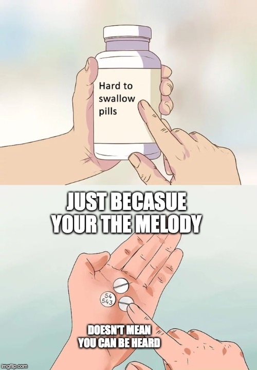 Hard To Swallow Pills Meme | JUST BECASUE YOUR THE MELODY DOESN'T MEAN YOU CAN BE HEARD | image tagged in memes,hard to swallow pills | made w/ Imgflip meme maker