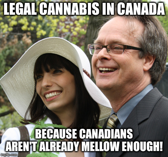 Is that true? Who cares! | LEGAL CANNABIS IN CANADA BECAUSE CANADIANS AREN'T ALREADY MELLOW ENOUGH! | image tagged in canada,humor,legal cannabis | made w/ Imgflip meme maker