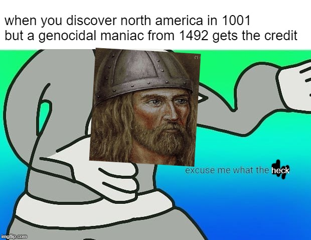 bruh why doesn't leif erikson get any credit |  when you discover north america in 1001 but a genocidal maniac from 1492 gets the credit; heck | image tagged in bruh,why,press f to pay respects,no respect | made w/ Imgflip meme maker