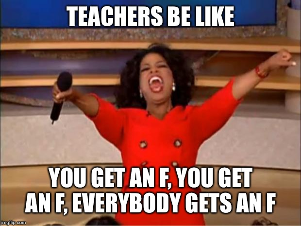 Oprah You Get A | TEACHERS BE LIKE YOU GET AN F, YOU GET AN F, EVERYBODY GETS AN F | image tagged in memes,oprah you get a | made w/ Imgflip meme maker