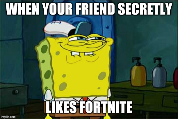 Dont You Squidward Meme | WHEN YOUR FRIEND SECRETLY LIKES FORTNITE | image tagged in memes,dont you squidward | made w/ Imgflip meme maker