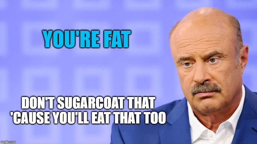 Dr. Phil | YOU'RE FAT DON'T SUGARCOAT THAT 'CAUSE YOU'LL EAT THAT TOO | image tagged in dr phil,memes,fat,sugarcoat | made w/ Imgflip meme maker